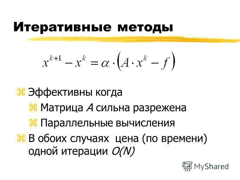 Итеративные методы z Эффективны когда z Матрица А сильна разрежена z Параллельные вычисления zВ обоих случаях цена (по времени) одной итерации O(N)