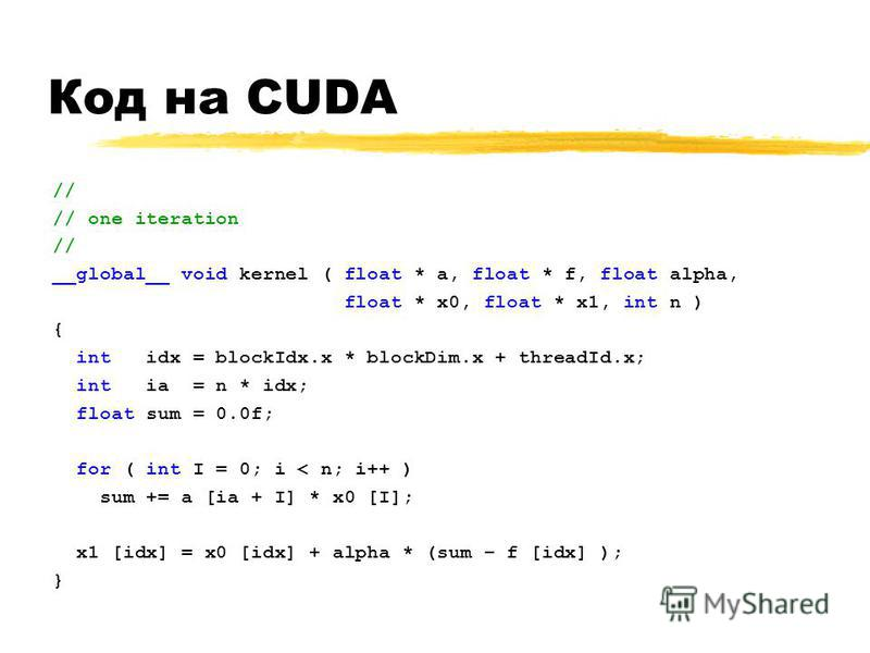 Код на CUDA // // one iteration // __global__ void kernel ( float * a, float * f, float alpha, float * x0, float * x1, int n ) { int idx = blockIdx.x * blockDim.x + threadId.x; int ia = n * idx; float sum = 0.0f; for ( int I = 0; i < n; i++ ) sum +=