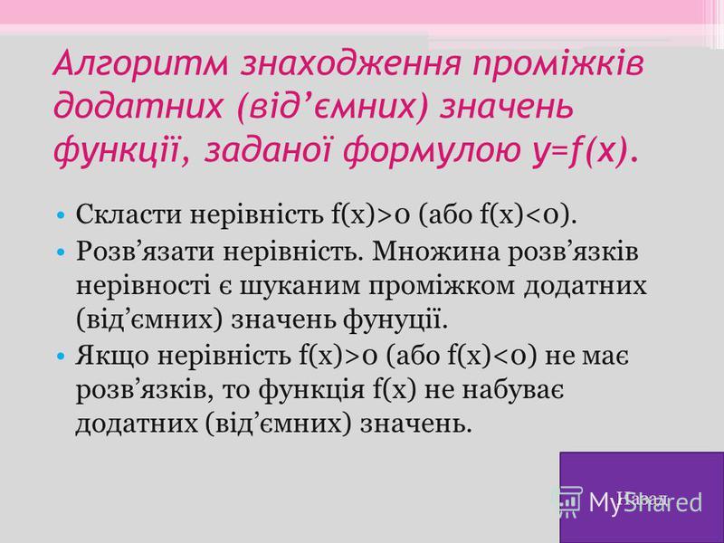 Алгоритм знаходження проміжків додатних (відємних) значень функції, заданої формулою y=f(x). Скласти нерівність f(x)>0 (або f(x)<0). Розвязати нерівність. Множина розвязків нерівності є шуканим проміжком додатних (відємних) значень фунуції. Якщо нері
