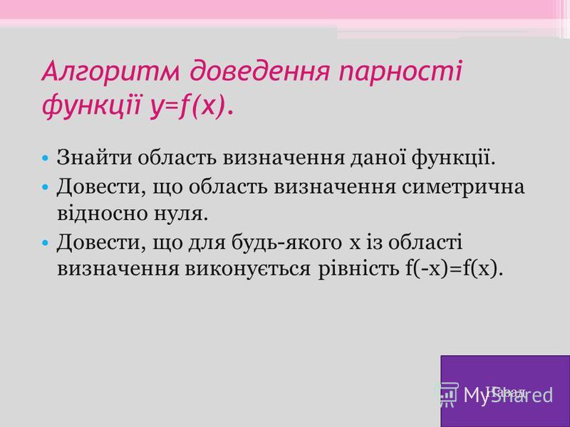 Алгоритм доведення парності функції y=f(x). Знайти область визначення даної функції. Довести, що область визначення симетрична відносно нуля. Довести, що для будь-якого х із області визначення виконується рівність f(-x)=f(x). Назад