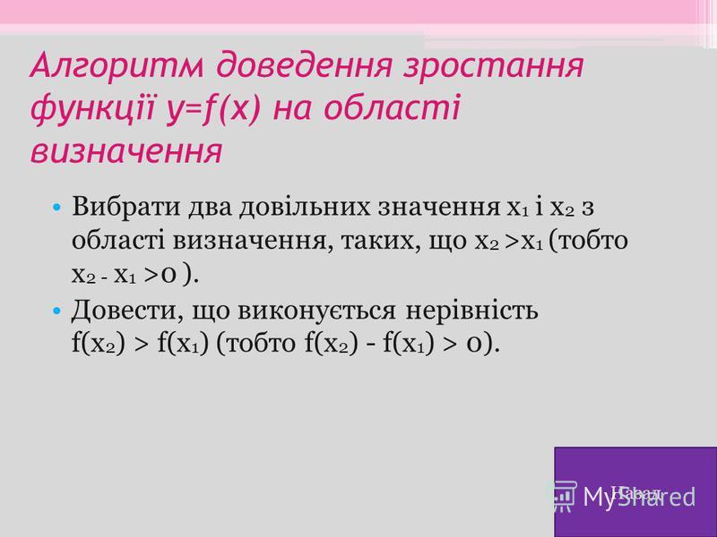 Алгоритм доведення зростання функції y=f(x) на області визначення Вибрати два довільних значення х 1 і х 2 з області визначення, таких, що х 2 >х 1 (тобто х 2 - х 1 >0 ). Довести, що виконується нерівність f(х 2 ) > f(х 1 ) (тобто f(х 2 ) - f(х 1 ) >