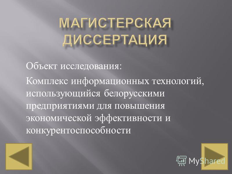 Объект исследования : Комплекс информационных технологий, использующийся белорусскими предприятиями для повышения экономической эффективности и конкурентоспособности