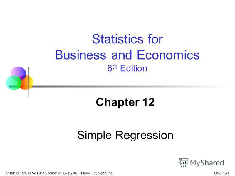 Chap 12-1 Statistics for Business and Economics, 6e © 2007 Pearson Education, Inc. Chapter 12 Simple Regression Statistics for Business and Economics 6 th Edition