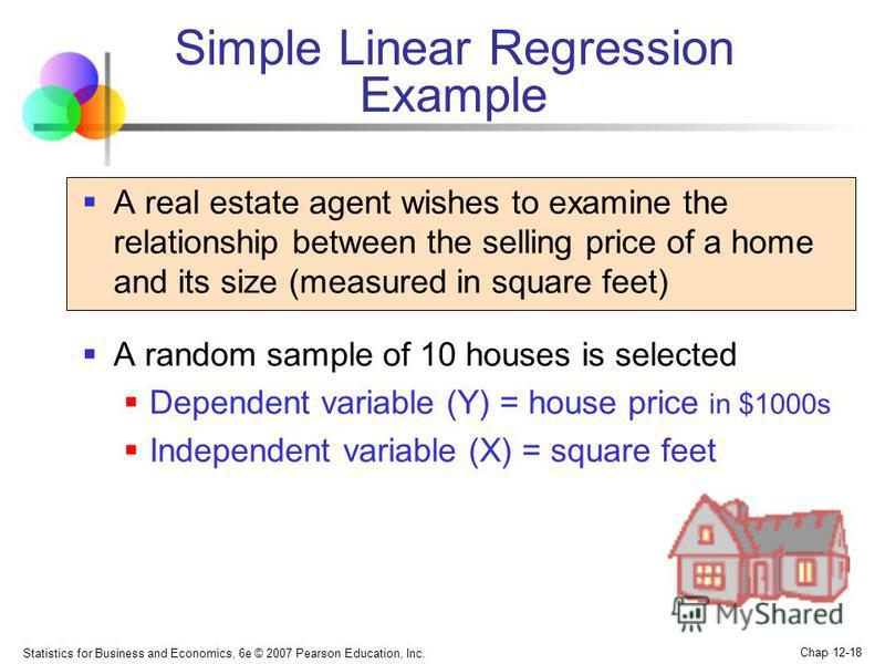 Statistics for Business and Economics, 6e © 2007 Pearson Education, Inc. Chap 12-18 Simple Linear Regression Example A real estate agent wishes to examine the relationship between the selling price of a home and its size (measured in square feet) A r