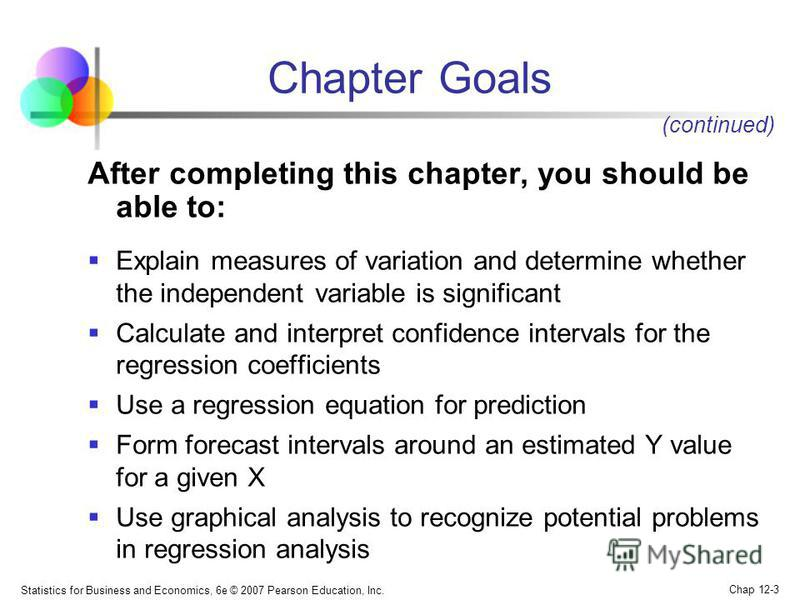 Statistics for Business and Economics, 6e © 2007 Pearson Education, Inc. Chap 12-3 Chapter Goals After completing this chapter, you should be able to: Explain measures of variation and determine whether the independent variable is significant Calcula