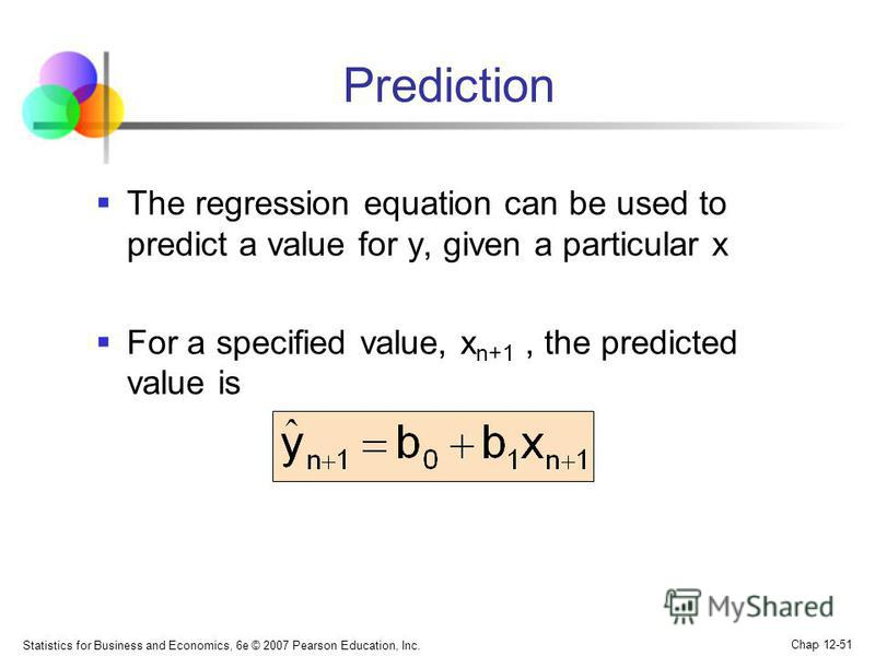 Statistics for Business and Economics, 6e © 2007 Pearson Education, Inc. Chap 12-51 Prediction The regression equation can be used to predict a value for y, given a particular x For a specified value, x n+1, the predicted value is