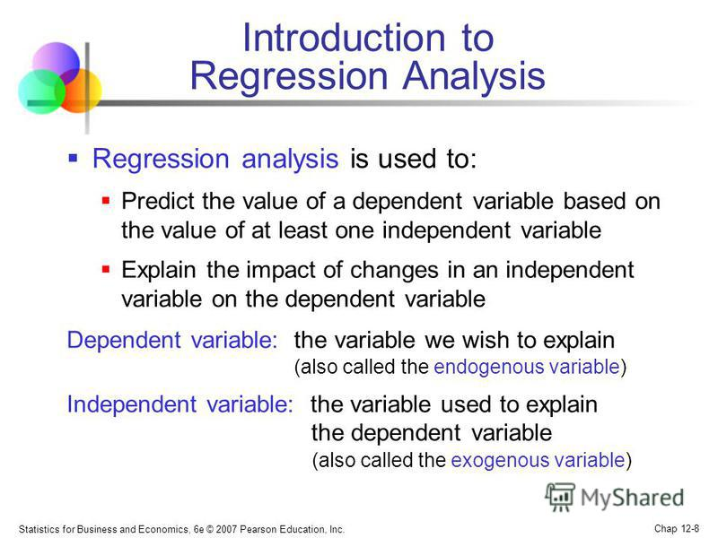 Statistics for Business and Economics, 6e © 2007 Pearson Education, Inc. Chap 12-8 Introduction to Regression Analysis Regression analysis is used to: Predict the value of a dependent variable based on the value of at least one independent variable E