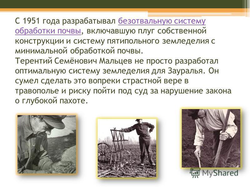 C 1951 года разрабатывал безотвальную систему обработки почвы, включавшую плуг собственной конструкции и систему пятипольного земледелия с минимальной обработкой почвы. Терентий Семёнович Мальцев не просто разработал оптимальную систему земледелия дл
