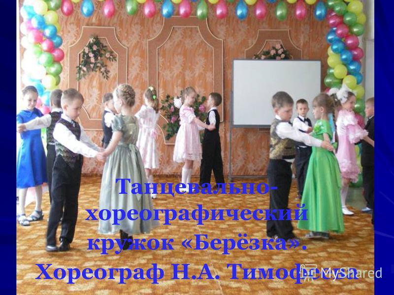 Танцевально- хореографический кружок «Берёзка». Хореограф Н.А. Тимофеева