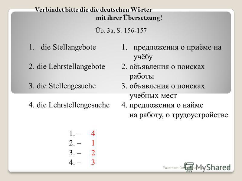 Verbindet bitte die die deutschen Wörter mit ihrer Übersetzung! 1. die Stellangebote 2. die Lehrstellangebote 3. die Stellengesuche 4. die Lehrstellengesuche 1. предложения о приёме на учёбу 2. объявления о поисках работы 3. объявления о поисках учеб