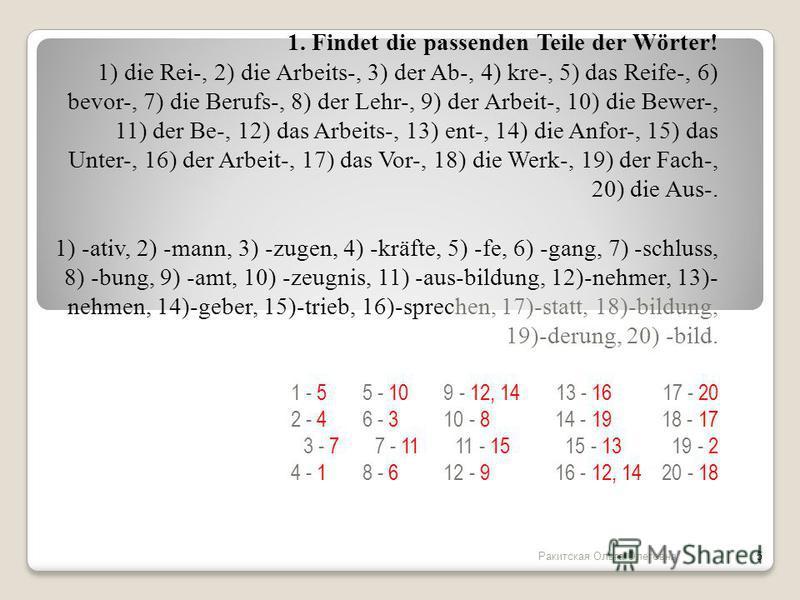 1. Findet die passenden Teile der Wörter! 1) die Rei-, 2) die Arbeits-, 3) der Ab-, 4) kre-, 5) das Reife-, 6) bevor-, 7) die Berufs-, 8) der Lehr-, 9) der Arbeit-, 10) die Bewer-, 11) der Be-, 12) das Arbeits-, 13) ent-, 14) die Anfor-, 15) das Unte