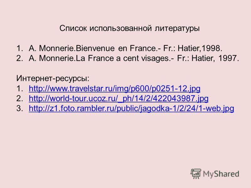Список использованной литературы 1.A. Monnerie.Bienvenue en France.- Fr.: Hatier,1998. 2.A. Monnerie.La France a cent visages.- Fr.: Hatier, 1997. Интернет-ресурсы: 1.http://www.travelstar.ru/img/p600/p0251-12.jpghttp://www.travelstar.ru/img/p600/p02