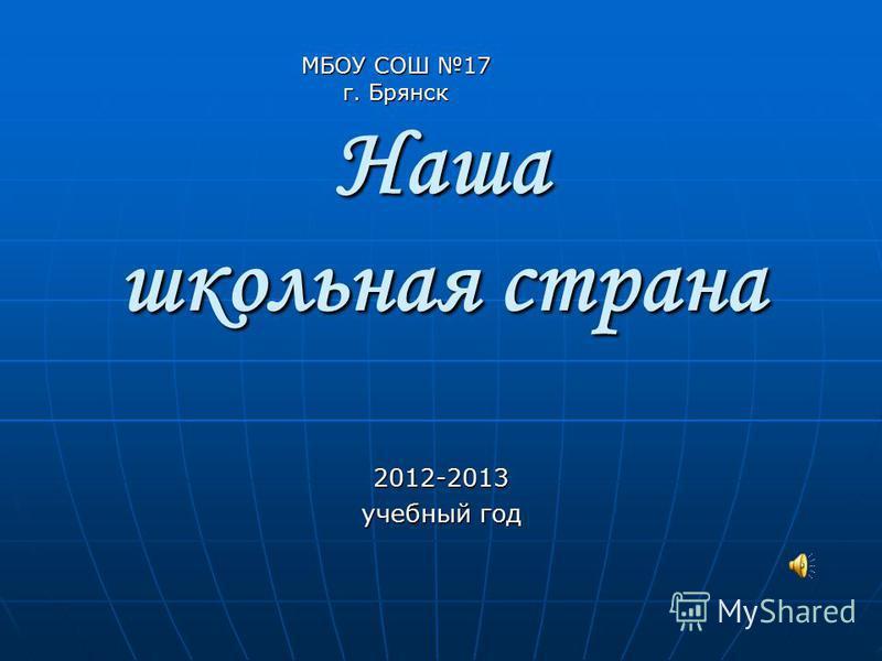 Наша школьная страна 2012-2013 учебный год МБОУ СОШ 17 г. Брянск