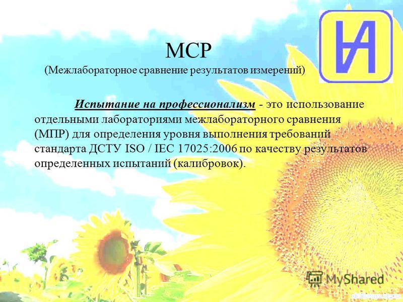 МСР (Межлабораторное сравнение результатов измерений) Испытание на профессионализм - это использование отдельными лабораториями межлабораторного сравнения (МПР) для определения уровня выполнения требований стандарта ДСТУ ISO / IEC 17025:2006 по качес