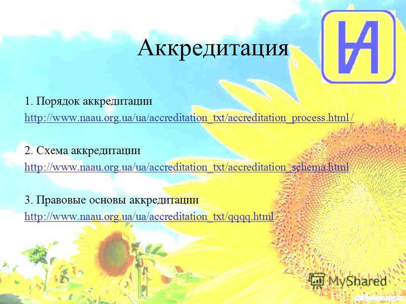 Аккредитация 1. Порядок аккредитации http://www.naau.org.ua/ua/accreditation_txt/accreditation_process.html / 2. Схема аккредитации http://www.naau.org.ua/ua/accreditation_txt/accreditation_schema.html 3. Правовые основы аккредитации http://www.naau.