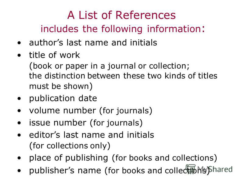 A List of References includes the following information : authors last name and initials title of work ( book or paper in a journal or collection; the distinction between these two kinds of titles must be shown ) publication date volume number ( for