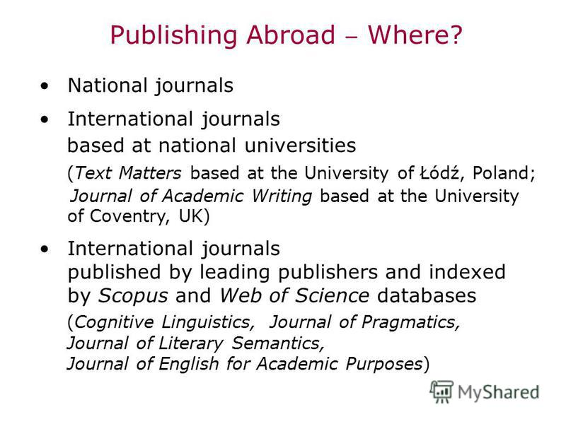 Publishing Abroad Where? National journals International journals based at national universities (Text Matters based at the University of Łódź, Poland; Journal of Academic Writing based at the University of Coventry, UK) International journals publis