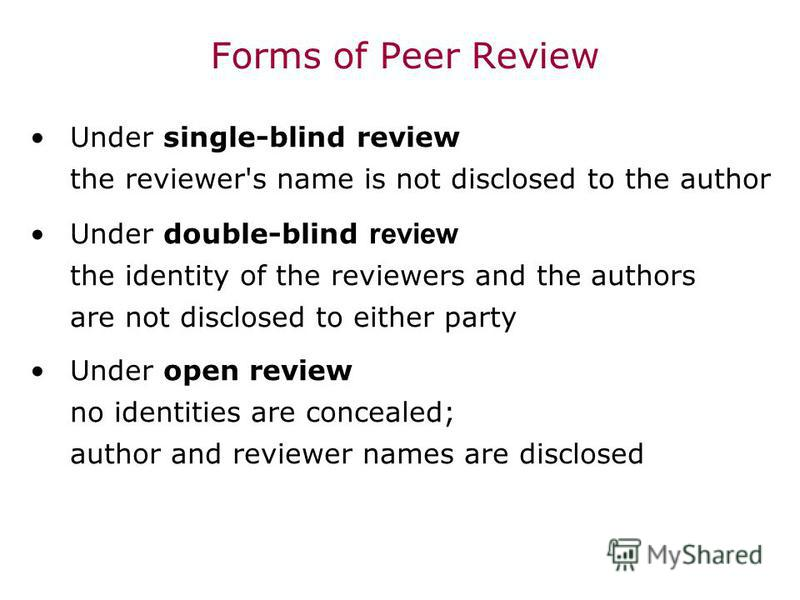 Forms of Peer Review Under single-blind review the reviewer's name is not disclosed to the author Under double-blind review the identity of the reviewers and the authors are not disclosed to either party Under open review no identities are concealed;