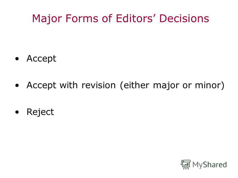 Major Forms of Editors Decisions Accept Accept with revision (either major or minor) Reject