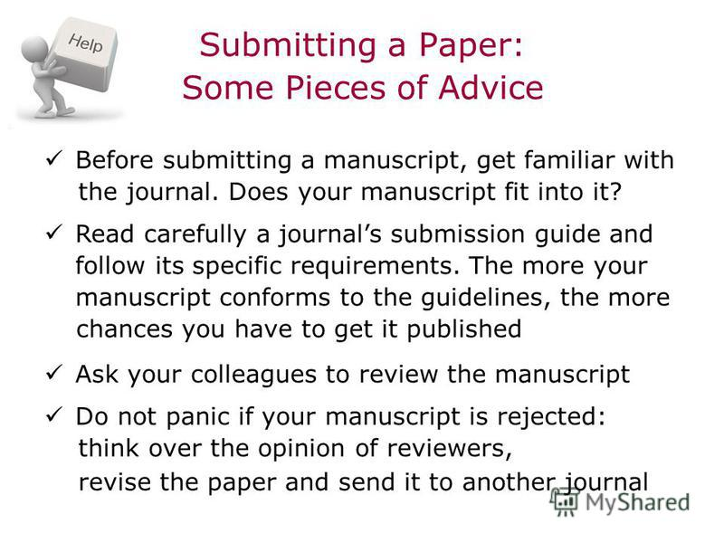Submitting a Paper: Some Pieces of Advice Before submitting a manuscript, get familiar with the journal. Does your manuscript fit into it? Read carefully a journals submission guide and follow its specific requirements. The more your manuscript confo