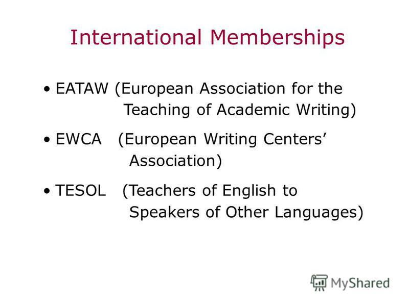 International Memberships EATAW (European Association for the Teaching of Academic Writing) EWCA (European Writing Centers Association) TESOL (Teachers of English to Speakers of Other Languages)