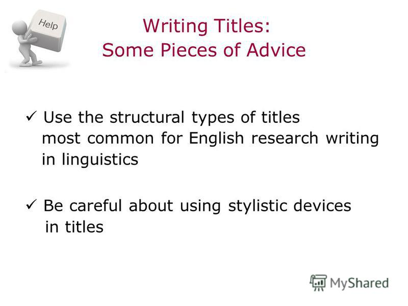 Writing Titles: Some Pieces of Advice Use the structural types of titles most common for English research writing in linguistics Be careful about using stylistic devices in titles