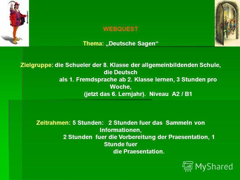 WEBQUEST Thema: Deutsche Sagen Zielgruppe: die Schueler der 8. Klasse der allgemeinbildenden Schule, die Deutsch als 1. Fremdsprache ab 2. Klasse lernen, 3 Stunden pro Woche, (jetzt das 6. Lernjahr). Niveau A2 / B1 Zeitrahmen: 5 Stunden: 2 Stunden fu