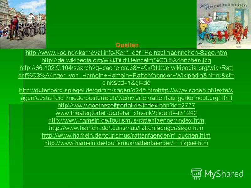 Quellen http://www.koelner-karneval.info/Kern_der_Heinzelmaennchen-Sage.htm http://de.wikipedia.org/wiki/Bild:Heinzelm%C3%A4nnchen.jpg http://66.102.9.104/search?q=cache:cro38H49kGIJ:de.wikipedia.org/wiki/Ratt enf%C3%A4nger_von_Hameln+Hameln+Rattenfa