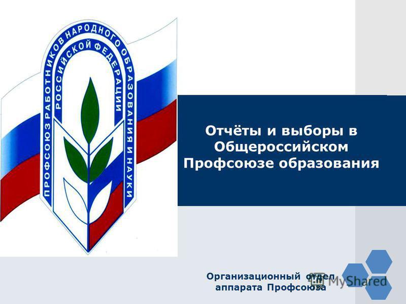 LOGO Отчёты и выборы в Общероссийском Профсоюзе образования Организационный отдел аппарата Профсоюза