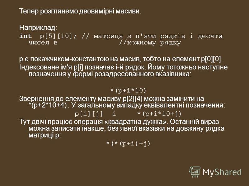 Тепер розглянемо двовимірні масиви. Наприклад: int p[5][10]; // матриця з п'яти рядків і десяти чисел в //кожному рядку р є покажчиком-константою на масив, тобто на елемент p[0][0]. Індексоване ім'я p[і] позначає i-й рядок. Йому тотожньо наступне поз