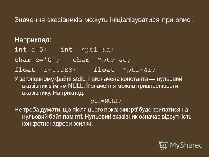 Значення вказівників можуть ініціалізуватися при описі. Наприклад: int a=5; int *pti=&a; char c='G'; char *ptc=&c; float r=1.2E8; float *ptf=&r; У заголовному файлі stdio.h визначена константа нульовий вказівник з ім'ям NULL. Її значення можна привла