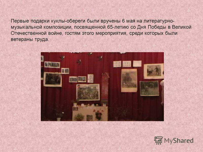 Первые подарки куклы-обереги были вручены 6 мая на литературно- музыкальной композиции, посвященной 65-летию со Дня Победы в Великой Отечественной войне, гостям этого мероприятия, среди которых были ветераны труда.