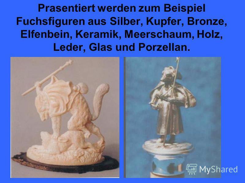 Prasentiert werden zum Beispiel Fuchsfiguren aus Silber, Kupfer, Bronze, Elfenbein, Keramik, Meerschaum, Holz, Leder, Glas und Porzellan.