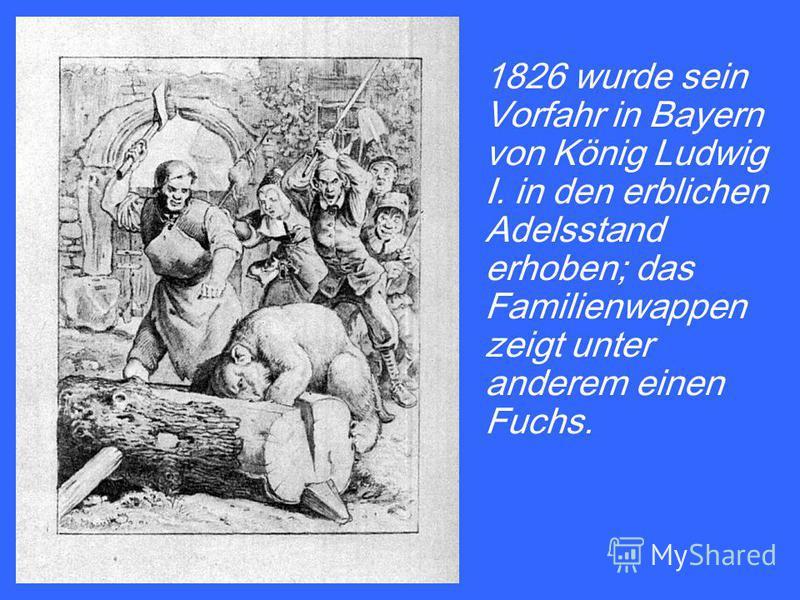 1826 wurde sein Vorfahr in Bayern von König Ludwig I. in den erblichen Adelsstand erhoben; das Familienwappen zeigt unter anderem einen Fuchs.