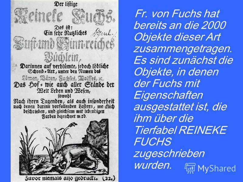 Fr. von Fuchs hat bereits an die 2000 Objekte dieser Art zusammengetragen. Es sind zunächst die Objekte, in denen der Fuchs mit Eigenschaften ausgestattet ist, die ihm über die Tierfabel REINEKE FUCHS zugeschrieben wurden.
