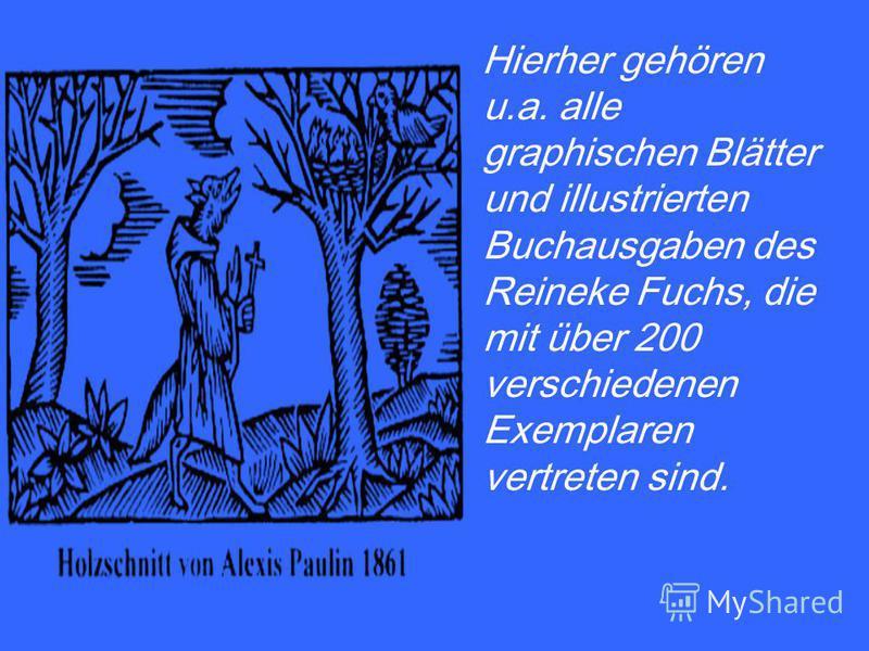 Hierher gehören u.a. alle graphischen Blätter und illustrierten Buchausgaben des Reineke Fuchs, die mit über 200 verschiedenen Exemplaren vertreten sind.