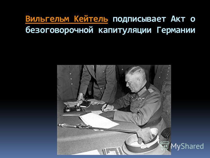 Вильгельм Кейтель Вильгельм Кейтель подписывает Акт о безоговорочной капитуляции Германии