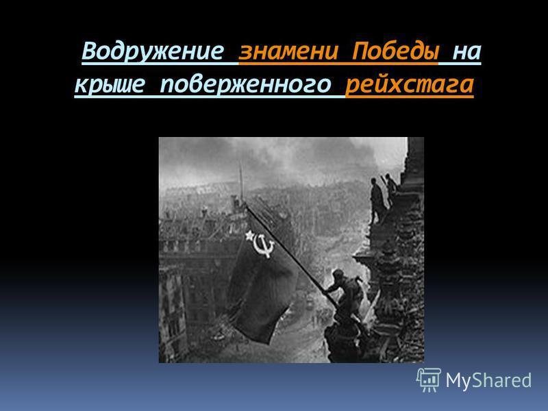 Водружение знамени Победы на крыше поверженного рейхстага знамени Победырейхстага