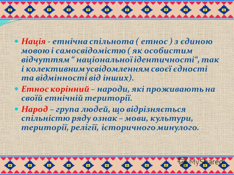 Нація - етнічна спільнота ( етнос ) з єдиною мовою і самосвідомістю ( як особистим відчуттям національної ідентичності, так і колективним усвідомленням своєї єдності та відмінності від інших). Етнос корінний – народи, які проживають на своїй етнічній