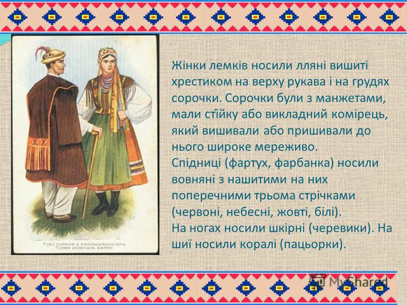Жінки лемків носили лляні вишиті хрестиком на верху рукава і на грудях сорочки. Сорочки були з манжетами, мали сті́йку або викладний комірець, який вишивали або пришивали до нього широке мереживо. Спідниці (фартух, фарбанка) носили вовняні з нашитими