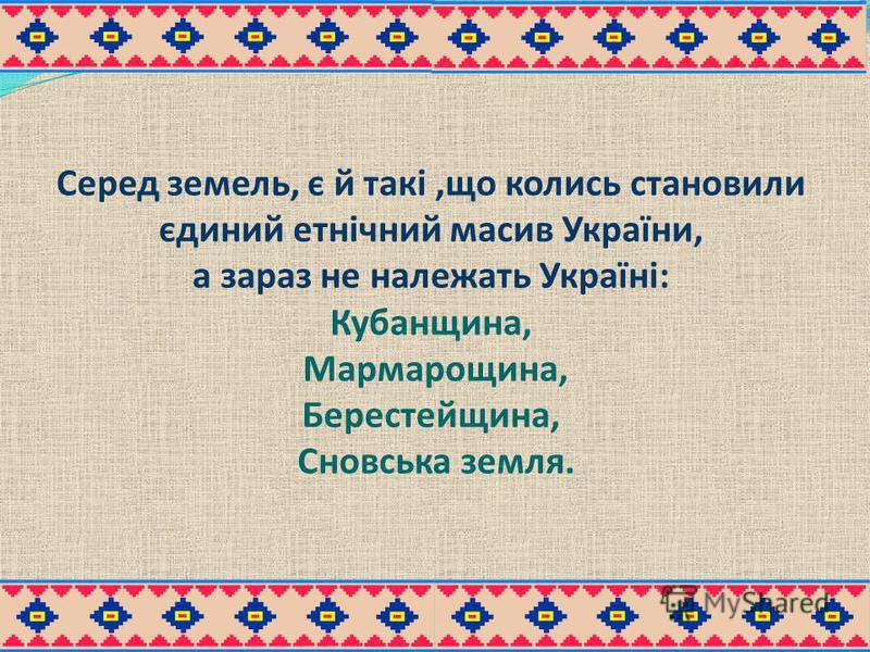 Серед земель, є й такі,що колись становили єдиний етнічний масив України, а зараз не належать Україні: Кубанщина, Мармарощина, Берестейщина, Сновська земля.