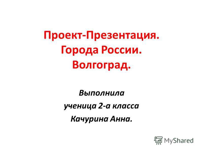 Проект-Презентация. Города России. Волгоград. Выполнила ученица 2-а класса Качурина Анна.