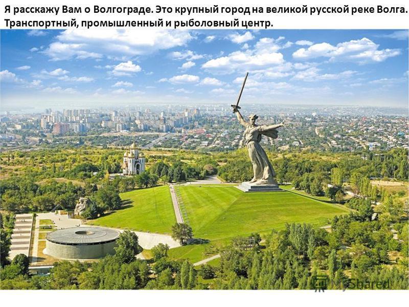 Я расскажу Вам о Волгограде. Это крупный город на великой русской реке Волга. Транспортный, промышленный и рыболовный центр.