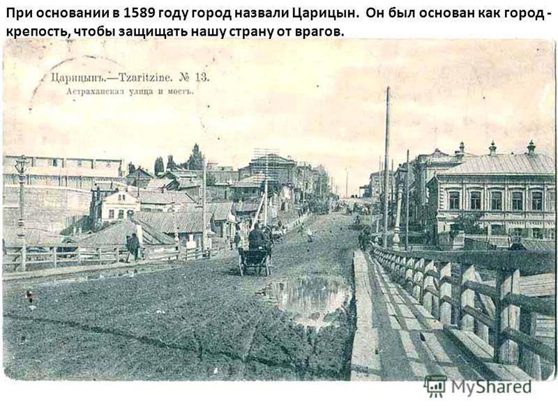 При основании в 1589 году город назвали Царицын. Он был основан как город - крепость, чтобы защищать нашу страну от врагов.