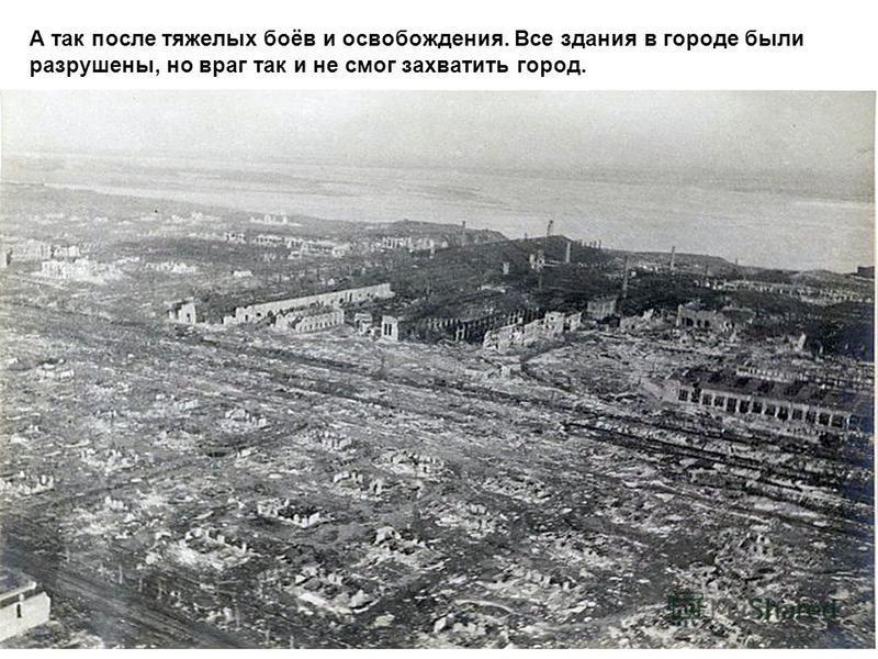А так после тяжелых боёв и освобождения. Все здания в городе были разрушены, но враг так и не смог захватить город.