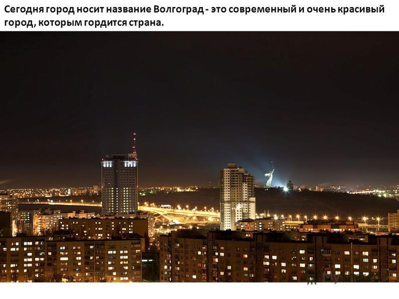 Сегодня город носит название Волгоград - это современный и очень красивый город, которым гордится страна.
