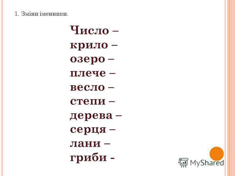 1. Зміни іменники. Число – крило – озеро – плече – весло – степи – дерева – серця – лани – гриби -