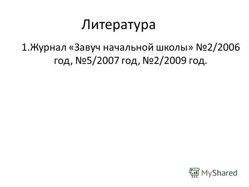 Литература 1. Журнал «Завуч начальной школы» 2/2006 год, 5/2007 год, 2/2009 год.