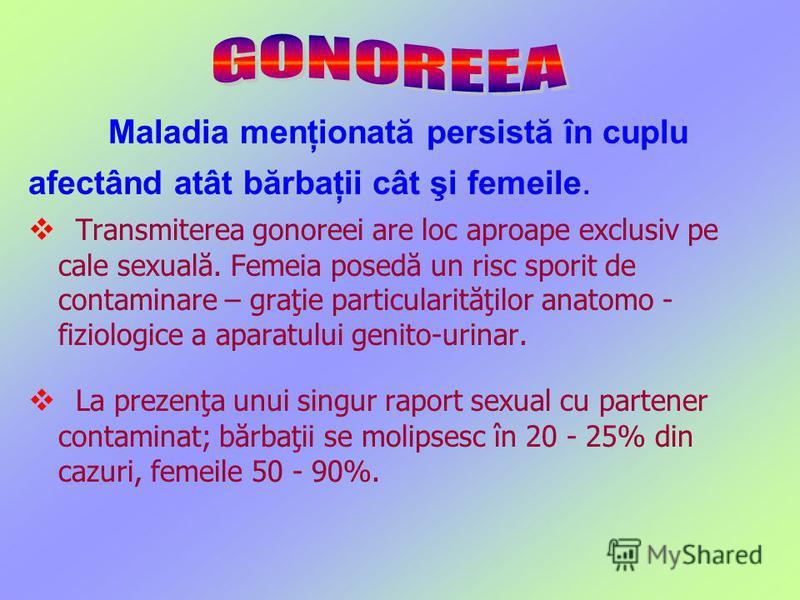 Maladia menţionată persistă în cuplu afectând atât bărbaţii cât şi femeile. Transmiterea gonoreei are loc aproape exclusiv pe cale sexuală. Femeia posedă un risc sporit de contaminare – graţie particularităţilor anatomo - fiziologice a aparatului gen