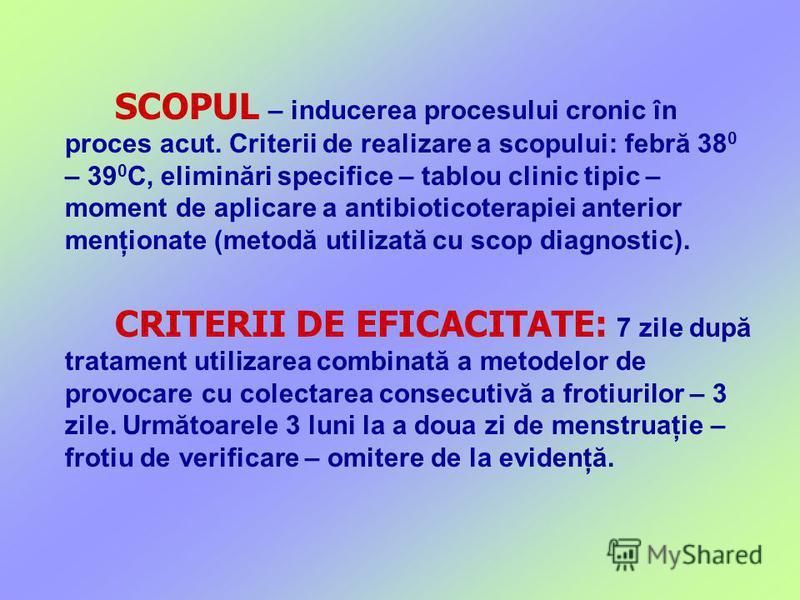 SCOPUL – inducerea procesului cronic în proces acut. Criterii de realizare a scopului: febră 38 0 – 39 0 C, eliminări specifice – tablou clinic tipic – moment de aplicare a antibioticoterapiei anterior menţionate (metodă utilizată cu scop diagnostic)